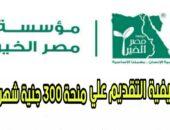 مؤسسة مصر الخير تعلن عن منحة ٣٠٠ جنيه شهرياً .. سجل هنا الآن
